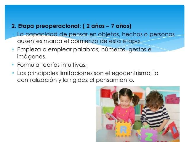 2. Etapa preoperacional: ( 2 años – 7 años) La capacidad de pensar en objetos, hechos o personas ausentes marca el comienz...