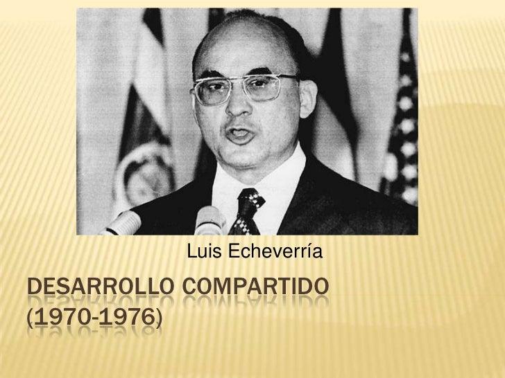 Desarrollo Compartido(1970-1976)<br />Luis Echeverría<br />