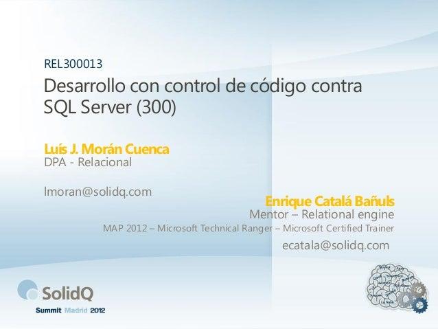 Desarrollo con control de código contra SQL Server (300) Luís J. Morán Cuenca REL300013 DPA - Relacional lmoran@solidq.com...