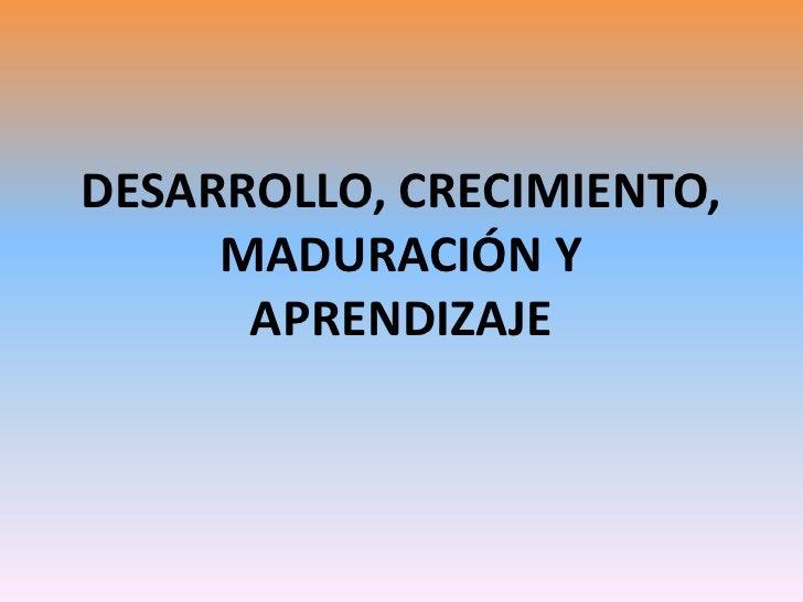 DESARROLLO, CRECIMIENTO,     MADURACIÓN Y      APRENDIZAJE