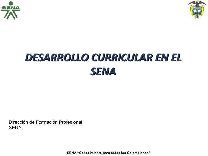 """DESARROLLO CURRICULAR EN EL SENA SENA """"Conocimiento para todos los Colombianos"""" Dirección de Formación Profesional SENA"""