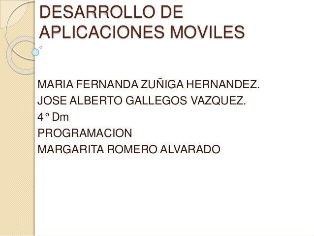DESARROLLO DE APLICACIONES MOVILES MARIA FERNANDA ZUÑIGA HERNANDEZ. JOSE ALBERTO GALLEGOS VAZQUEZ. 4° Dm PROGRAMACION MARG...