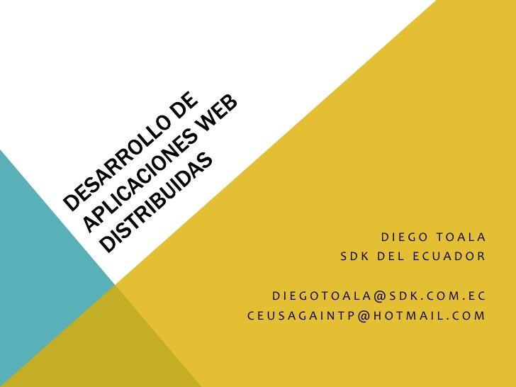 Desarrollo de Aplicaciones Web Distribuidas<br />Diego Toala<br />SDK del Ecuador<br />diegotoala@sdk.com.ec<br />ceusagai...