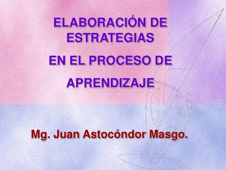 ELABORACIÓN DE ESTRATEGIAS <br />EN EL PROCESO DE <br />APRENDIZAJE<br />Mg. Juan Astocóndor Masgo.<br />
