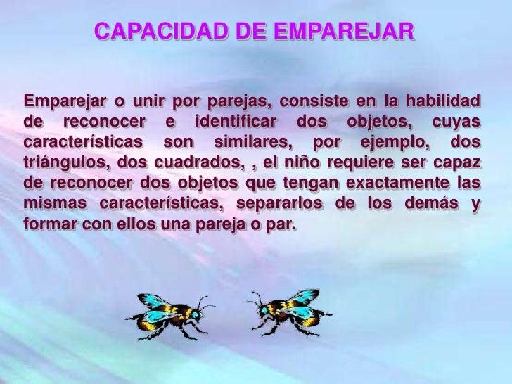 CAPACIDAD DE EMPAREJAR<br />Emparejar o unir por parejas, consiste en la habilidad de reconocer e identificar dos objetos,...