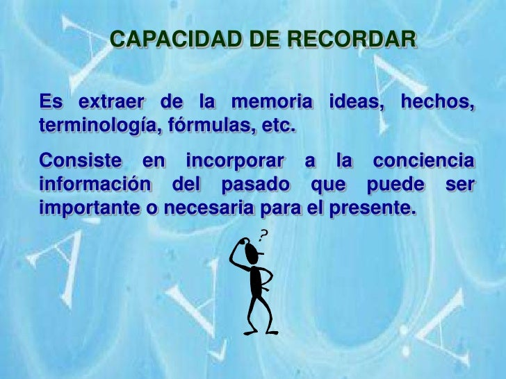 CAPACIDAD DE RECORDAR<br />Es extraer de la memoria ideas, hechos, terminología, fórmulas, etc.<br />Consiste en incorpora...