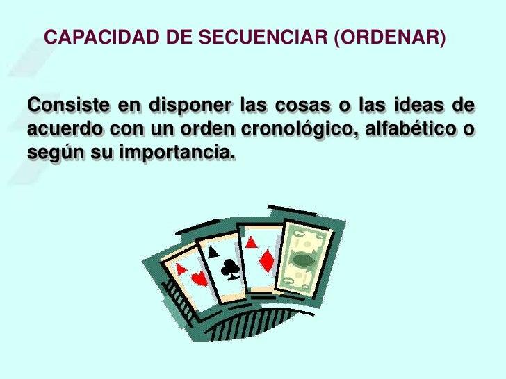 CAPACIDAD DE SECUENCIAR (ORDENAR)<br />Consiste en disponer las cosas o las ideas de acuerdo con un orden cronológico, alf...