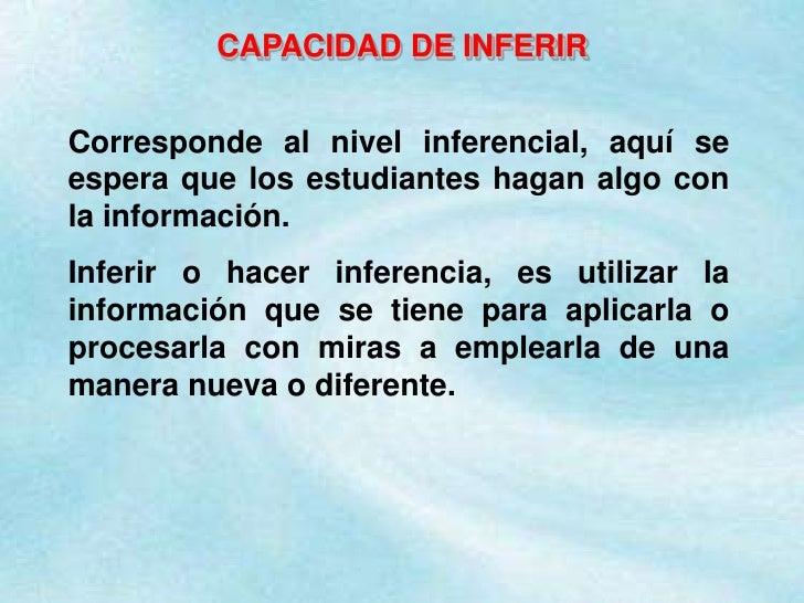 CAPACIDAD DE INFERIR<br />Corresponde al nivel inferencial, aquí se espera que los estudiantes hagan algo con la informaci...