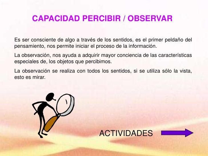 CAPACIDAD PERCIBIR / OBSERVAR<br />Es ser consciente de algo a través de los sentidos, es el primer peldaño del pensamient...