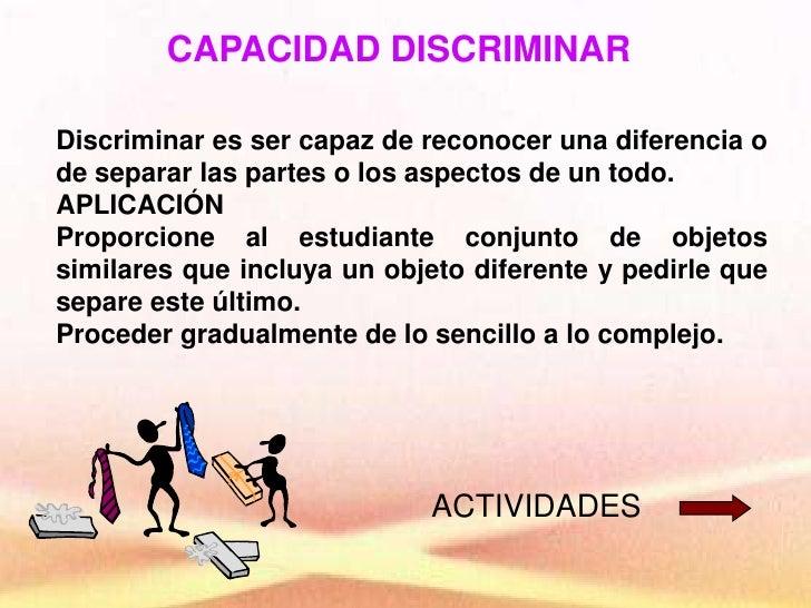 CAPACIDAD DISCRIMINAR<br />Discriminar es ser capaz de reconocer una diferencia o de separar las partes o los aspectos de ...