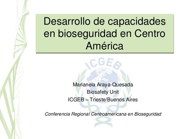 Desarrollo de capacidadesen bioseguridad en Centro         América            Marianela Araya-Quesada                 Bios...