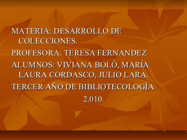 MATERIA: DESARROLLO DEMATERIA: DESARROLLO DE COLECCIONES.COLECCIONES. PROFESORA: TERESA FERNANDEZPROFESORA: TERESA FERNAND...