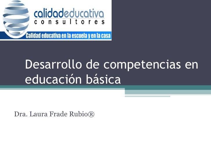 Desarrollo de competencias en educación básica a- Dra. Laura Frade Rubio ®