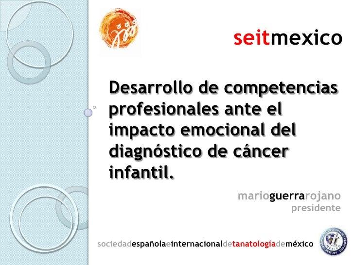 seitmexico<br />Desarrollo de competencias profesionales ante el impacto emocional del diagnóstico de cáncer infantil.<br ...
