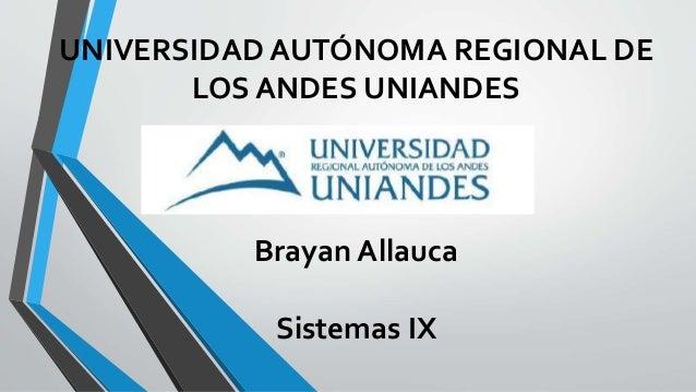 UNIVERSIDAD AUTÓNOMA REGIONAL DE LOS ANDES UNIANDES Brayan Allauca Sistemas IX