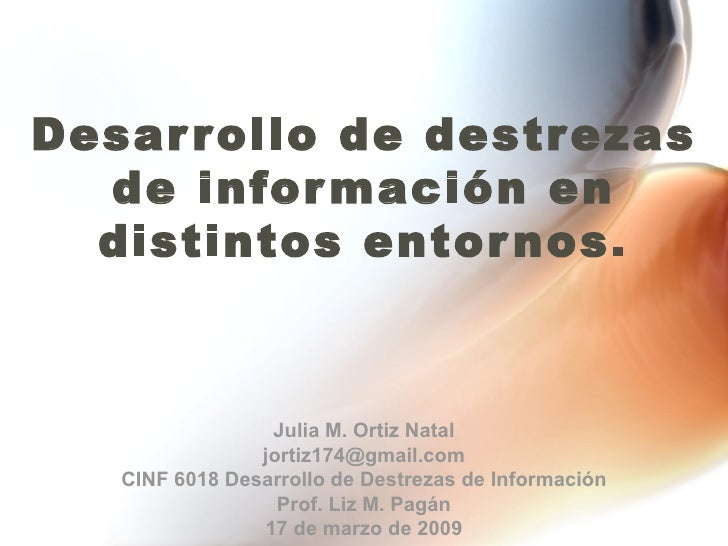 Desarrollo de destrezas de información en distintos entornos. Julia M. Ortiz Natal [email_address] CINF 6018 Desarrollo de...