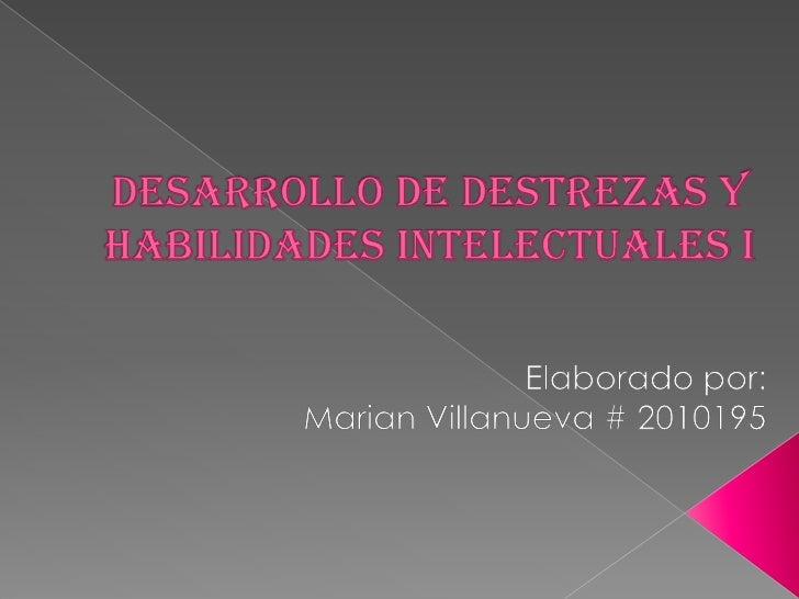 Desarrollo De Destrezas y Habilidades Intelectuales I<br />Elaborado por:<br />Marian Villanueva # 2010195<br />