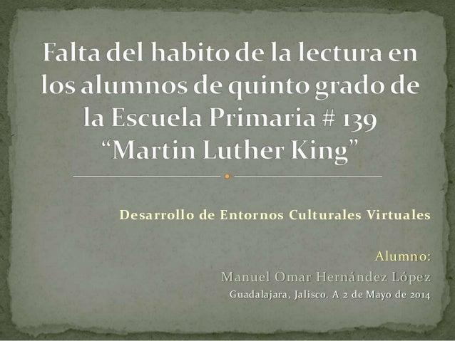 Desarrollo de Entornos Culturales Virtuales Alumno: Manuel Omar Hernández López Guadalajara, Jalisco. A 2 de Mayo de 2014