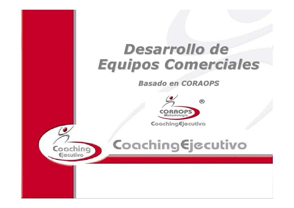 Coaching para Equipos Comerciales      Desarrollo de Equipos Comerciales         Basado en CORAOPS               2010 ICE ...
