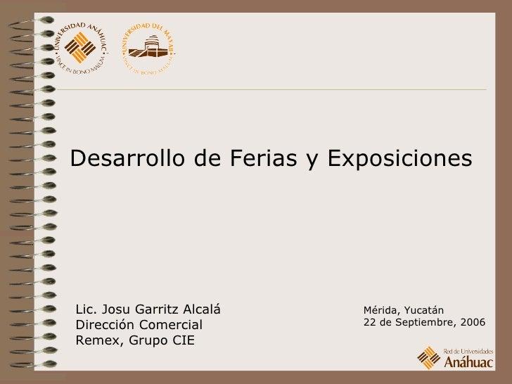 Desarrollo de Ferias y Exposiciones Lic. Josu Garritz Alcalá Dirección Comercial Remex, Grupo CIE Mérida, Yucatán 22 de Se...