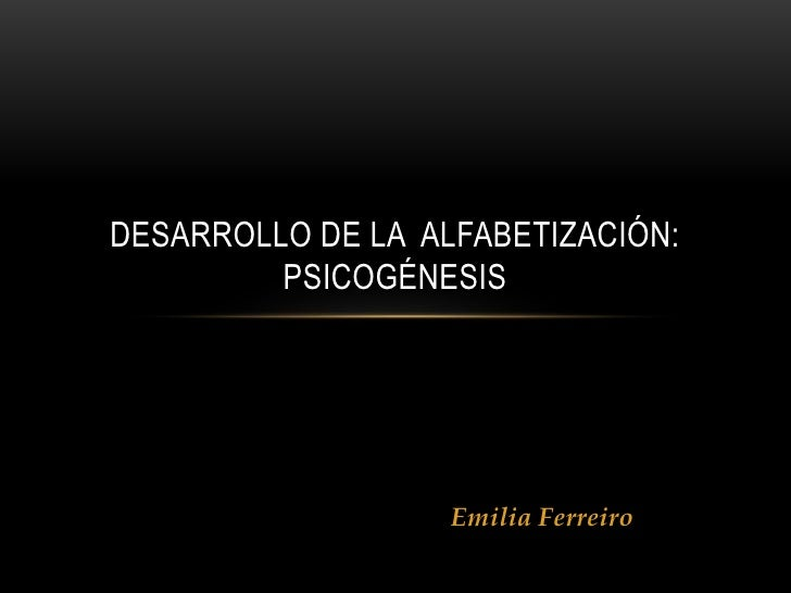 Emilia Ferreiro<br />DESARROLLO DE LA  ALFABETIZACIÓN: PSICOGÉNESIS<br />