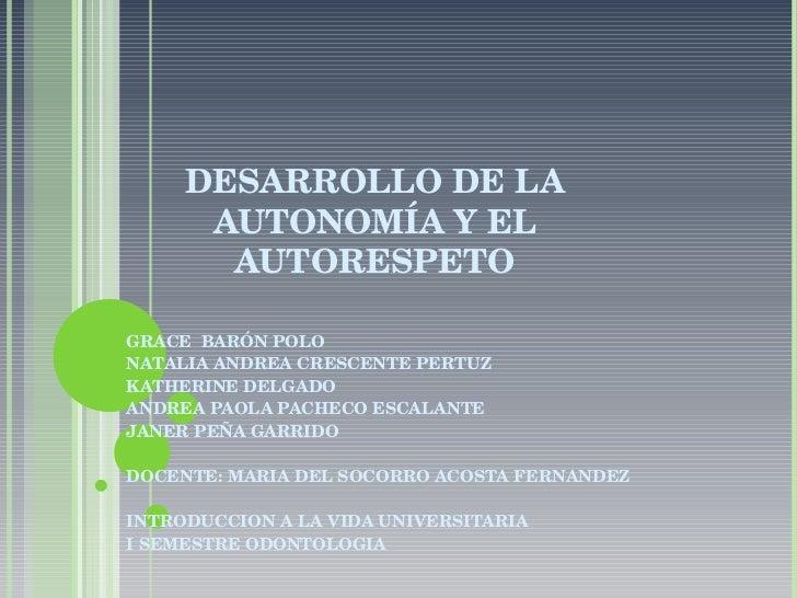 DESARROLLO DE LA AUTONOMÍA Y EL AUTORESPETO GRACE  BARÓN POLO NATALIA ANDREA CRESCENTE PERTUZ KATHERINE DELGADO ANDREA PAO...