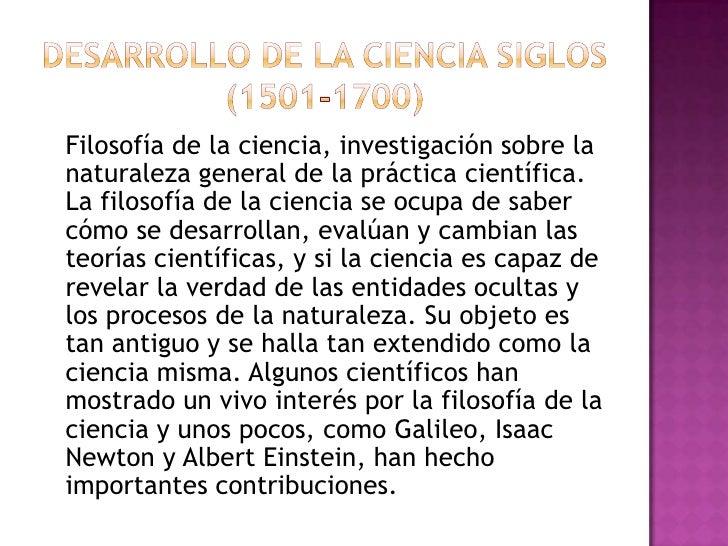 Desarrollo de la cienciasiglos (1501-1700)<br />Filosofía de la ciencia,investigaciónsobre la naturaleza general de la ...