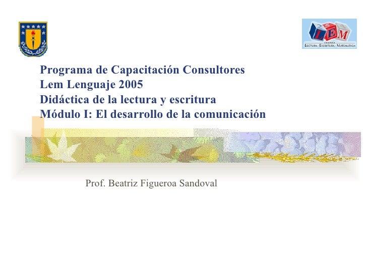 Programa de Capacitación Consultores Lem Lenguaje 2005 Didáctica de la lectura y escritura Módulo I: El desarrollo de la c...
