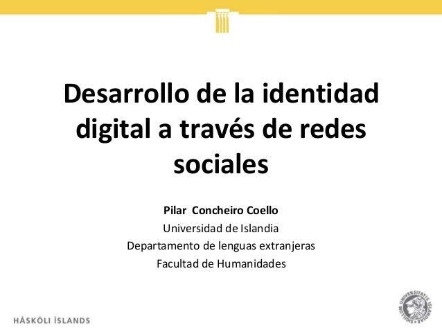 Desarrollo de la identidad digital a través de redes sociales Pilar Concheiro Coello Universidad de Islandia Departamento ...