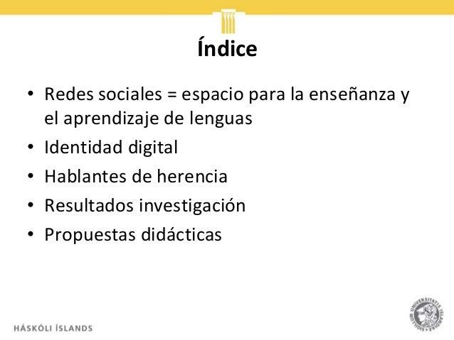 Índice • Redes sociales = espacio para la enseñanza y el aprendizaje de lenguas • Identidad digital • Hablantes de herenci...