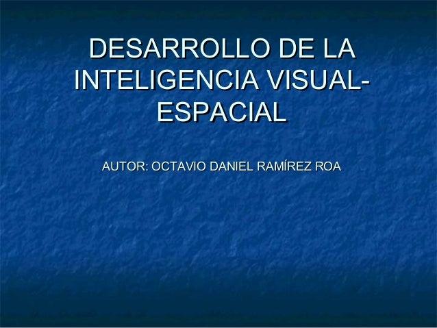 DESARROLLO DE LADESARROLLO DE LA INTELIGENCIA VISUAL-INTELIGENCIA VISUAL- ESPACIALESPACIAL AUTOR: OCTAVIO DANIEL RAMÍREZ R...