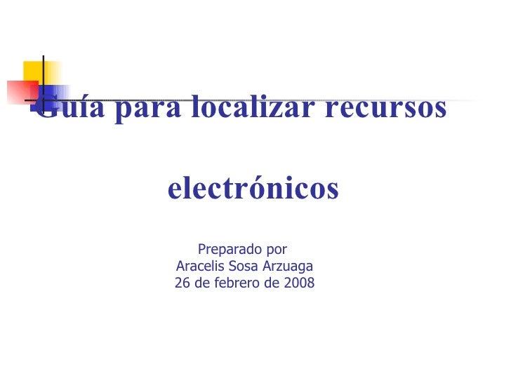 Guía para localizar recursos    electrónicos Preparado por  Aracelis Sosa Arzuaga 26 de febrero de 2008
