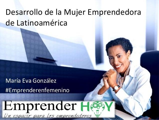 Desarrollo de la Mujer Emprendedora de Latinoamérica María Eva González #Emprenderenfemenino