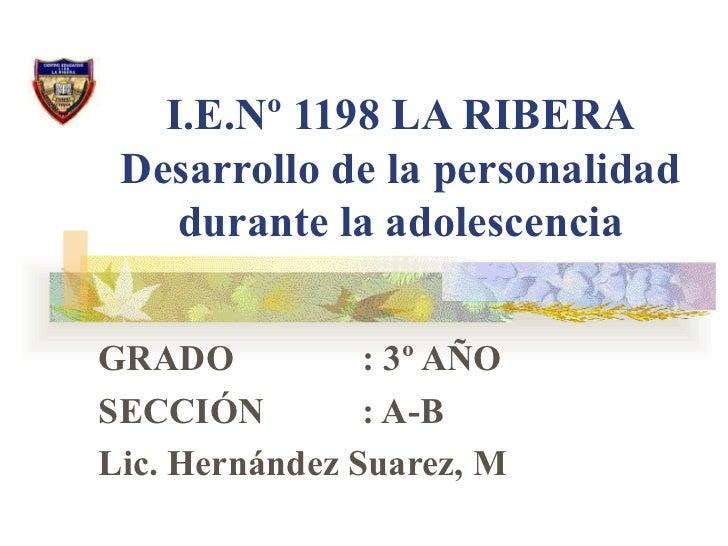 I.E.Nº 1198 LA RIBERA Desarrollo de la personalidad durante la adolescencia GRADO   : 3º AÑO SECCIÓN   : A-B Lic. Hernánde...