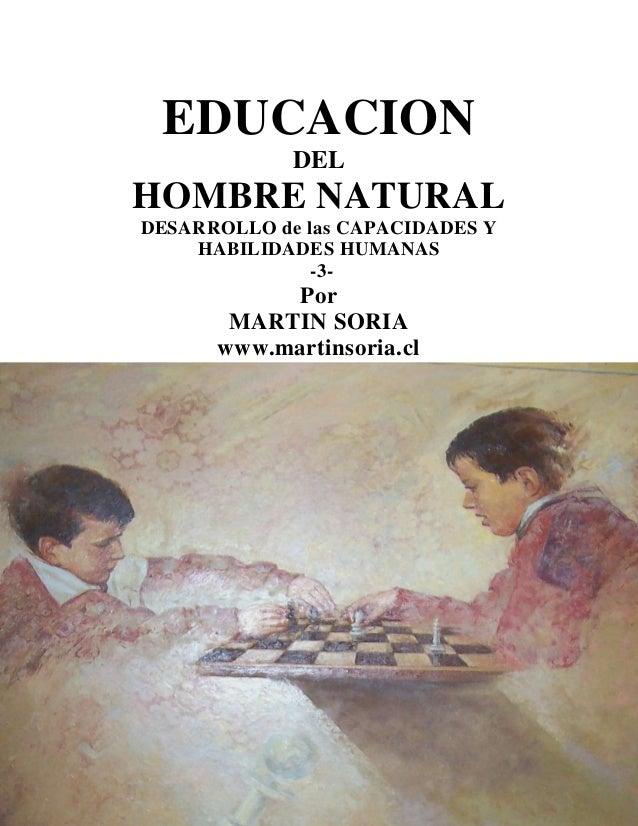 EDUCACION DEL  HOMBRE NATURAL DESARROLLO de las CAPACIDADES Y HABILIDADES HUMANAS -3-  Por MARTIN SORIA www.martinsoria.cl...