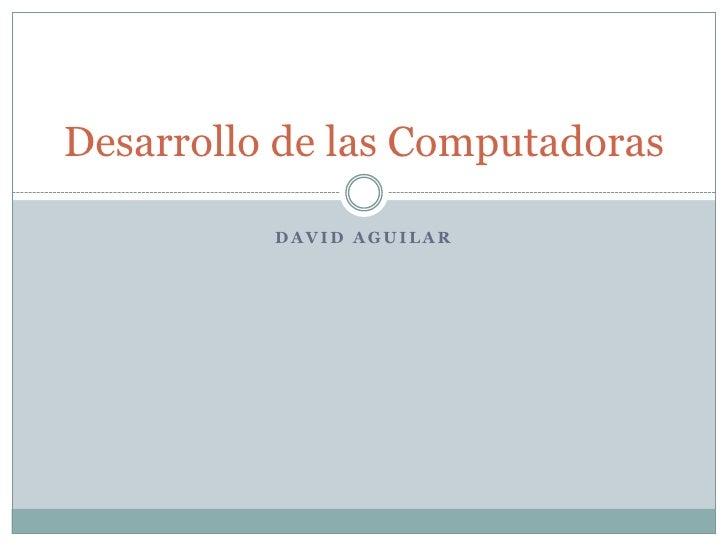 David aguilar<br />Desarrollo de las Computadoras<br />