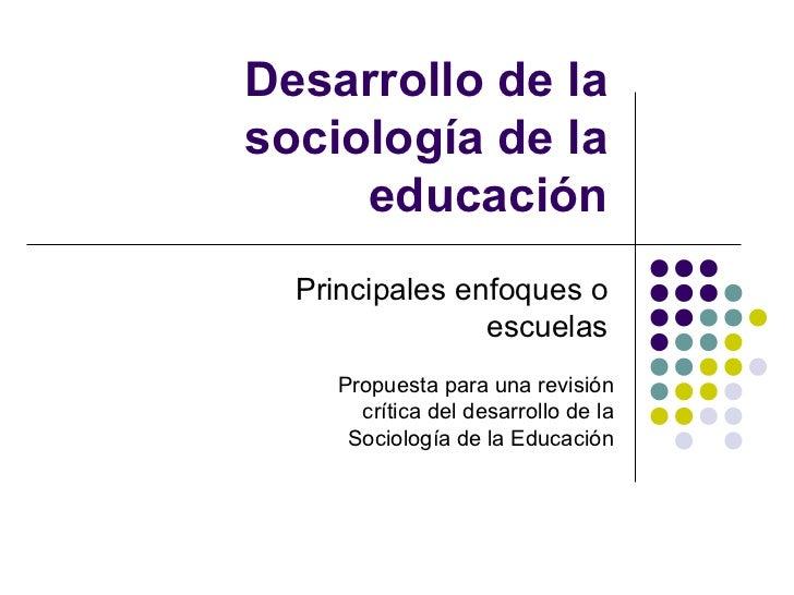 Desarrollo de lasociología de la     educación  Principales enfoques o                escuelas    Propuesta para una revis...