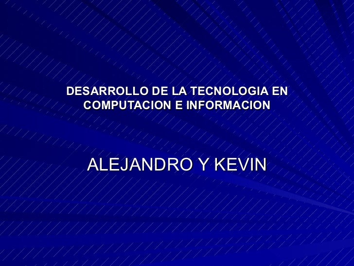 DESARROLLO DE LA TECNOLOGIA EN COMPUTACION E INFORMACION ALEJANDRO Y KEVIN