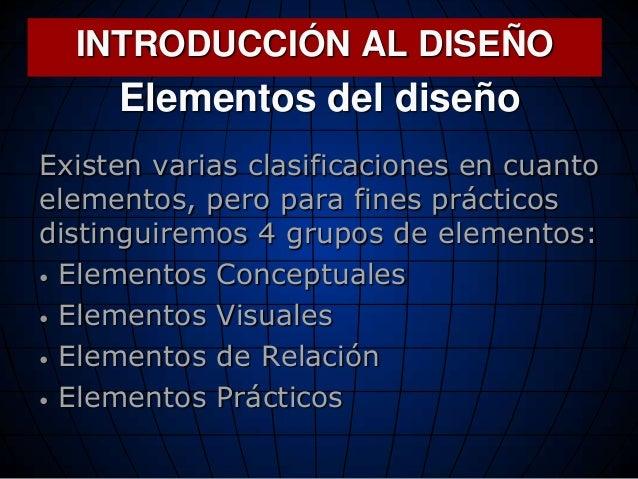Elementos del diseño Existen varias clasificaciones en cuanto elementos, pero para fines prácticos distinguiremos 4 grupos...