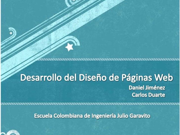 Desarrollo del Diseño de Páginas Web<br />Daniel Jiménez<br />Carlos Duarte<br />Escuela Colombiana de Ingeniería Julio Ga...