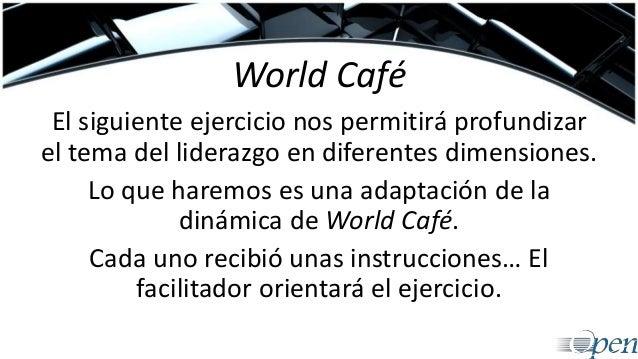 World Café El siguiente ejercicio nos permitirá profundizar el tema del liderazgo en diferentes dimensiones. Lo que haremo...