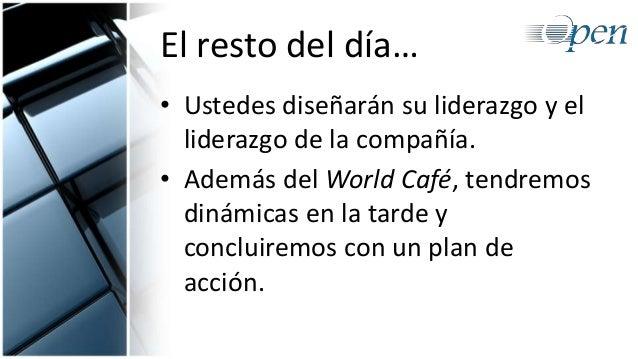 El resto del día… • Ustedes diseñarán su liderazgo y el liderazgo de la compañía. • Además del World Café, tendremos dinám...