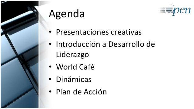 Agenda • Presentaciones creativas • Introducción a Desarrollo de Liderazgo • World Café • Dinámicas • Plan de Acción