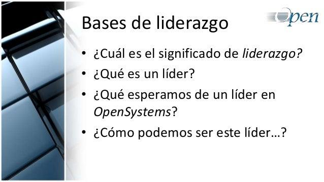 Bases de liderazgo • ¿Cuál es el significado de liderazgo? • ¿Qué es un líder? • ¿Qué esperamos de un líder en OpenSystems...
