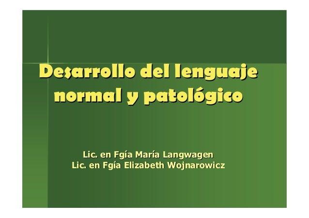 Desarrollo del lenguajeDesarrollo del lenguajenormal y patolnormal y patolóógicogicoLic. enLic. en FgFgííaa MarMarííaa Lan...