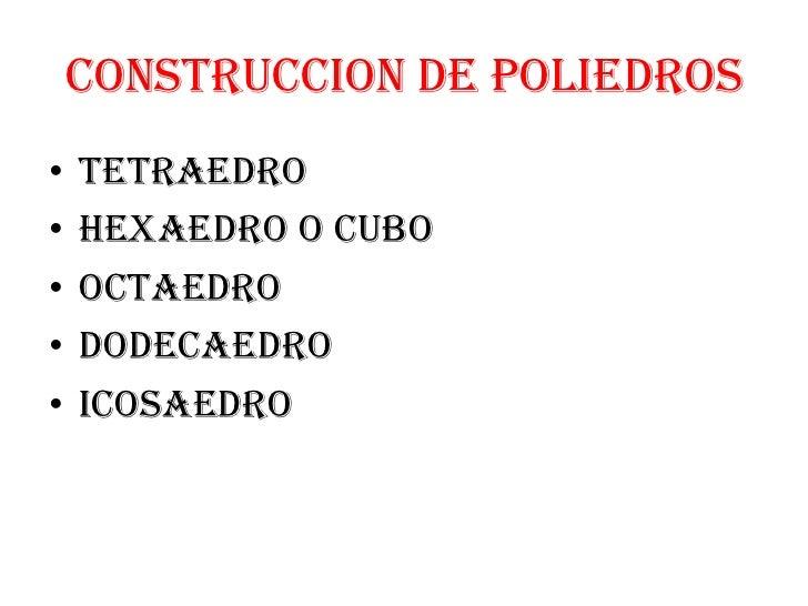 CONSTRUCCION DE POLIEDROS•   TETRAEDRO•   HEXAEDRO O CUBO•   OCTAEDRO•   DODECAEDRO•   ICOSAEDRO