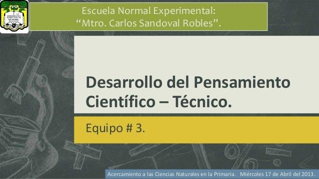 """Desarrollo del Pensamiento Científico – Técnico. Equipo # 3. Escuela Normal Experimental: """"Mtro. Carlos Sandoval Robles"""". ..."""