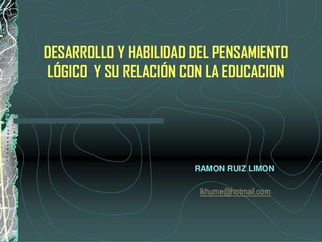 DESARROLLO Y HABILIDAD DEL PENSAMIENTO LÓGICO Y SU RELACIÓN CON LA EDUCACION                       RAMON RUIZ LIMON       ...