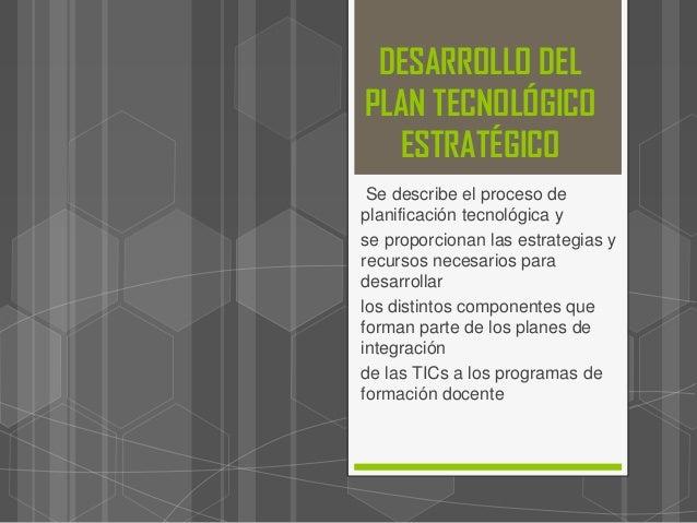 DESARROLLO DEL PLAN TECNOLÓGICO ESTRATÉGICO Se describe el proceso de planificación tecnológica y se proporcionan las estr...