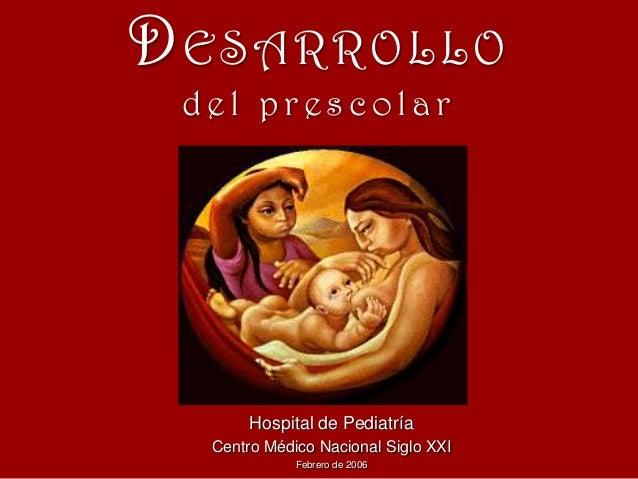DESARROLLO del prescolar  Hospital de Pediatría Centro Médico Nacional Siglo XXI Febrero de 2006